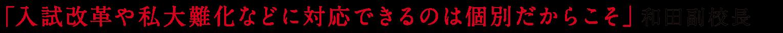 「入試改革や私大難化などに対応できるのは個別だからこそ」和田副校長